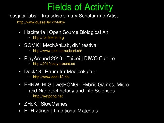 FieldsofActivity dusjagrlabs–transdisciplinaryScholarandArtist http://www.dusseiller.ch/labs/ ● Hackteria|Open...