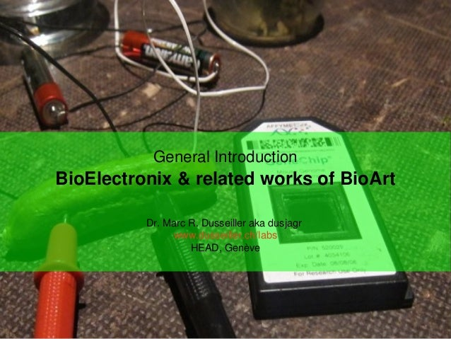 GeneralIntroduction BioElectronix&relatedworksofBioArt Dr.MarcR.Dusseillerakadusjagr www.dusseiller.ch/labs HE...