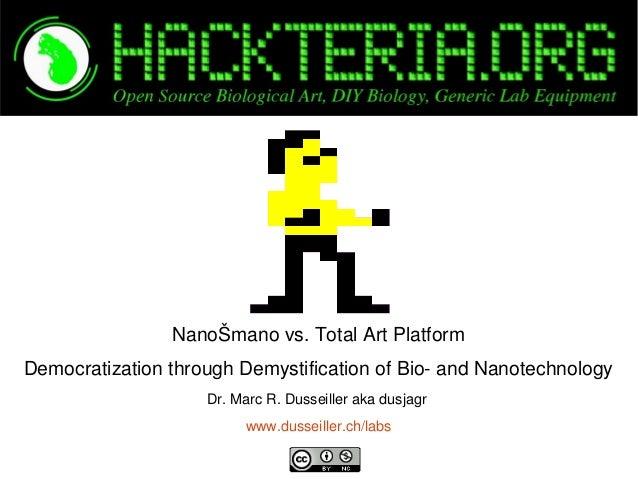 NanoŠmanovs.TotalArtPlatform DemocratizationthroughDemystificationofBioandNanotechnology Dr.MarcR.Dussei...