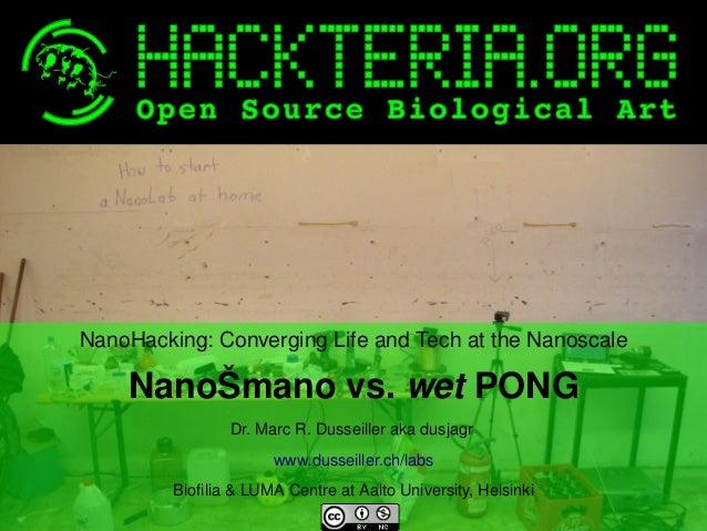 NanoHacking:ConvergingLifeandTechattheNanoscale  NanoŠmanovs.wetPONG Dr.MarcR.Dusseillerakadusjagr www.dus...