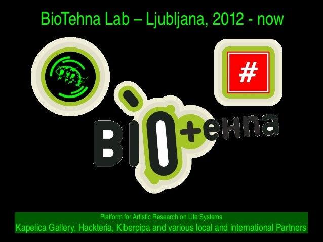 BioTehnaLab–Ljubljana,2012now PlatformforArtisticResearchonLifeSystems KapelicaGallery,Hackteria,Kiber...