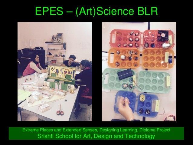 EPES–(Art)ScienceBLR ExtremePlacesandExtendedSenses,DesigningLearning,DiplomaProject SrishtiSchoolforArt...