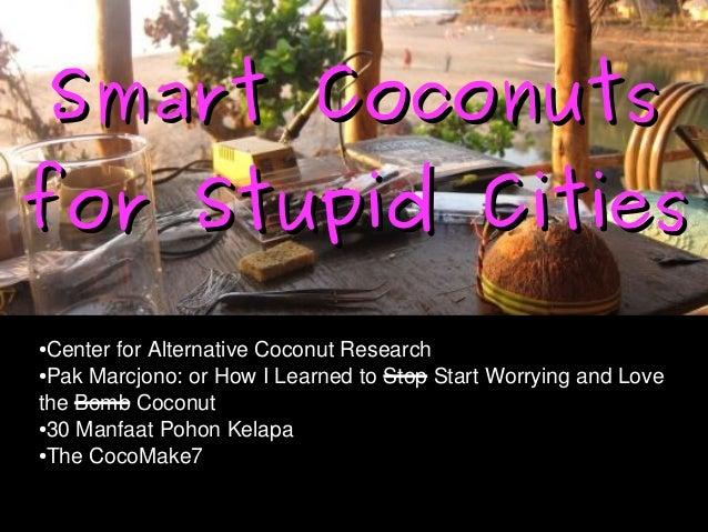 Smart CoconutsSmart Coconuts for Stupid Citiesfor Stupid Cities ●CenterforAlternativeCoconutResearch ●PakMarcjono...