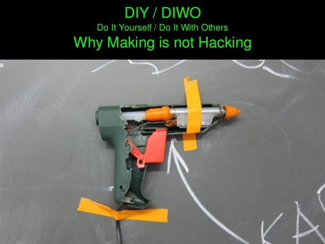 DIY/DIWO DoItYourself/DoItWithOthers WhyMakingisnotHacking