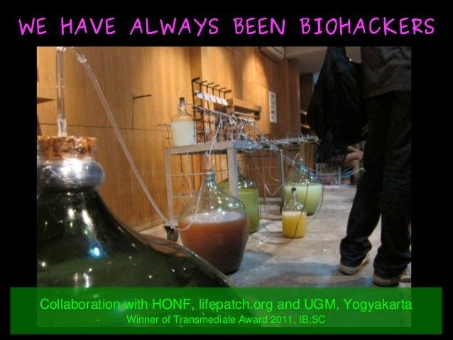 WE HAVE ALWAYS BEEN BIOHACKERSWE HAVE ALWAYS BEEN BIOHACKERS CollaborationwithHONF,lifepatch.organdUGM,Yogyakart...