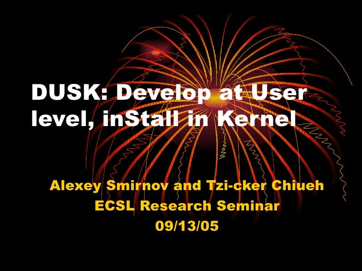 DUSK: Develop at User level, inStall in Kernel Alexey Smirnov and Tzi-cker Chiueh ECSL Research Seminar 09/13/05