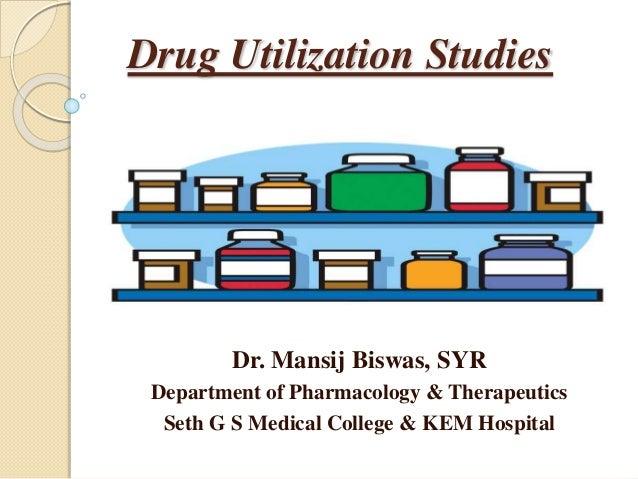 Drug Utilization Studies  Dr. Mansij Biswas, SYR  Department of Pharmacology & Therapeutics  Seth G S Medical College & KE...