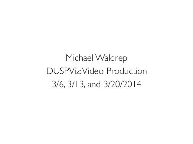 Michael Waldrep	  DUSPViz:Video Production	  3/6, 3/13, and 3/20/2014