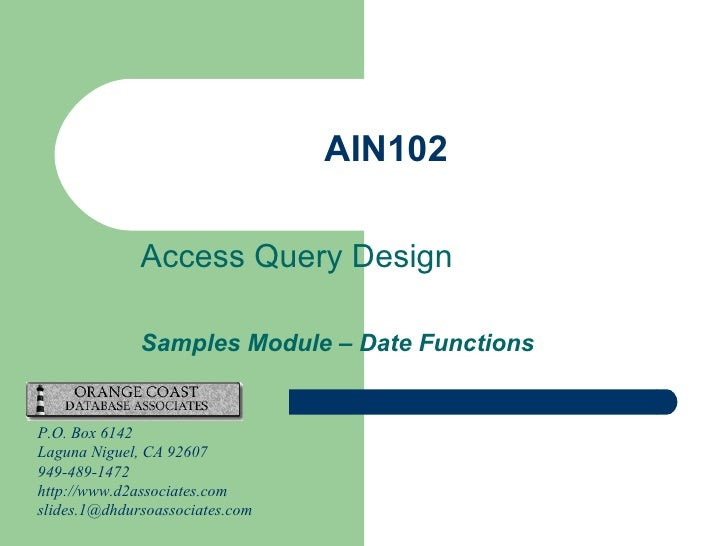 AIN102 Access Query Design Samples Module – Date Functions P.O. Box 6142 Laguna Niguel, CA 92607 949-489-1472 http://www.d...