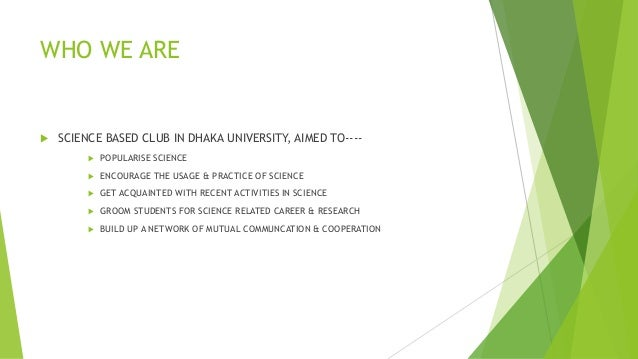 WHO WE ARE  SCIENCE BASED CLUB IN DHAKA UNIVERSITY, AIMED TO----  POPULARISE SCIENCE  ENCOURAGE THE USAGE & PRACTICE OF...