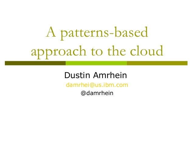 A patterns-based approach to the cloud Dustin Amrhein damrhei@us.ibm.com @damrhein