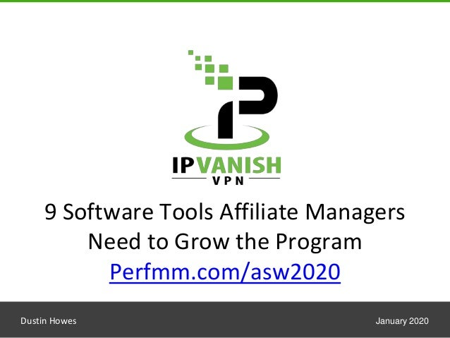 9 Software Tools Affiliate Managers Need to Grow the Program Perfmm.com/asw2020 Dustin Howes January 2020