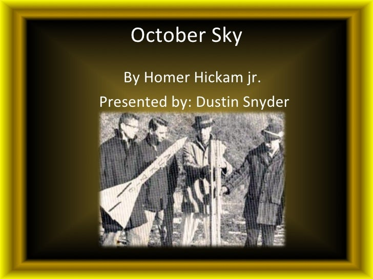 October Sky <ul><li>By Homer Hickam jr.  </li></ul><ul><li>Presented by: Dustin Snyder </li></ul>