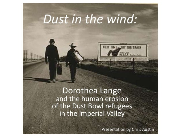 Dust in the wind: Dorothea Lange and the human erosion of the Dust Bowl refugees in the Imperial Valley Presentation by Ch...