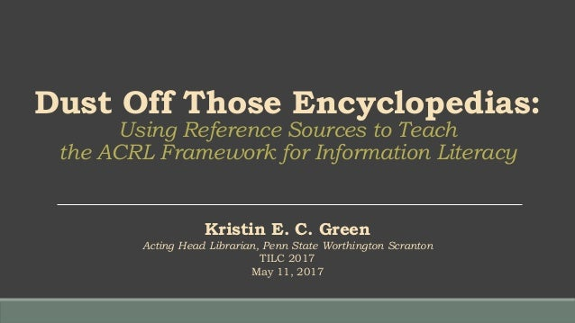 Dust Off Those Encyclopedias: Using Reference Sources to Teach the ACRL Framework for Information Literacy Kristin E. C. G...