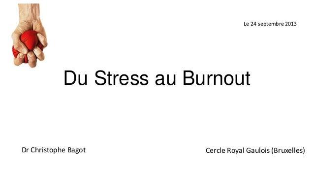 Le 24 septembre 2013  Du Stress au Burnout  Dr Christophe Bagot  Cercle Royal Gaulois (Bruxelles)