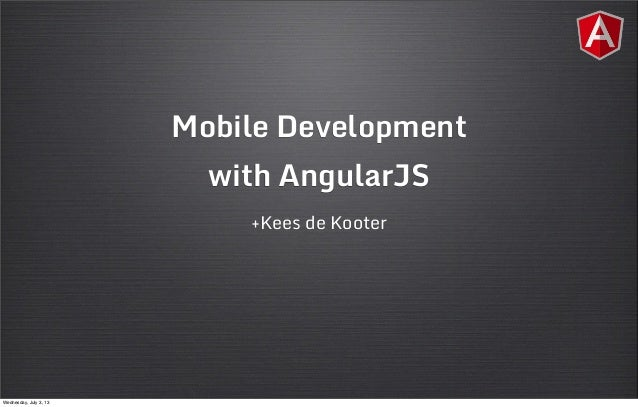 Mobile Development with AngularJS +Kees de Kooter Wednesday, July 3, 13