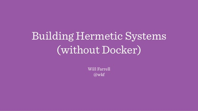 Building Hermetic Systems (without Docker) Will Farrell @wkf