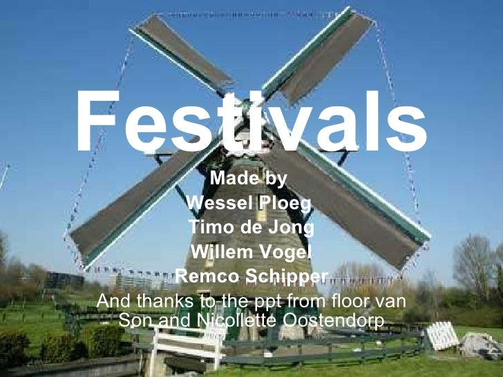 Festivals Made by  Wessel Ploeg  Timo de Jong Willem Vogel Remco Schipper And thanks to the ppt from floor van Son and Nic...