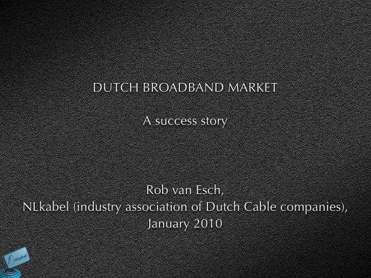 DUTCH BROADBAND MARKET                      A success story                           Rob van Esch, NLkabel (industry asso...