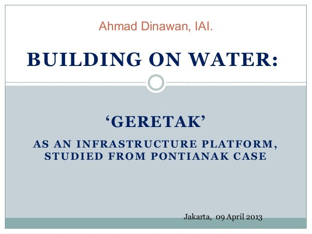 'GERETAK' AS AN INFRASTRUCTURE PLATFORM, STUDIED FROM PONTIANAK CASE Ahmad Dinawan, IAI. BUILDING ON WATER: Jakarta, 09 Ap...