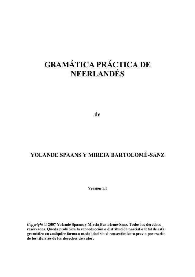 GRAMÁTICA PRÁCTICA DE NEERLANDÉS  de  YOLANDE SPAANS Y MIREIA BARTOLOMÉ-SANZ  Versión 1.1  Copyright © 2007 Yolande Spaans...