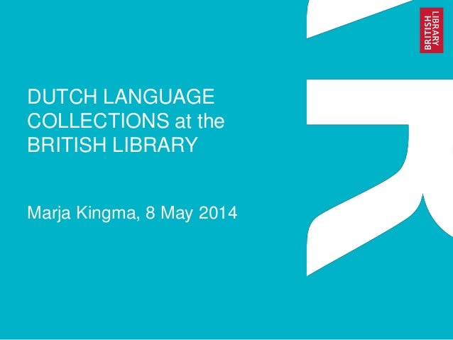 DUTCH LANGUAGE COLLECTIONS at the BRITISH LIBRARY Marja Kingma, 8 May 2014
