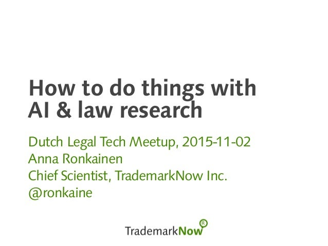 How to do things with AI & law research Dutch Legal Tech Meetup, 2015-11-02 Anna Ronkainen Chief Scientist, TrademarkNow I...