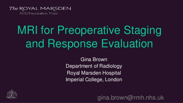 gina.brown@rmh.nhs.uk MRI for Preoperative Staging and Response Evaluation Gina Brown Department of Radiology Royal Marsde...