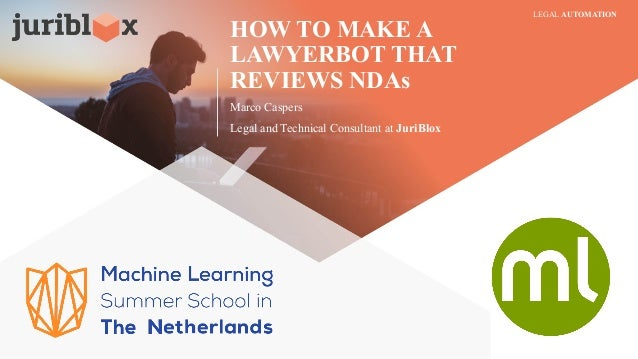 HOW TO MAKE A LAWYERBOT THAT REVIEWS NDAs Marco Caspers Legal and Technical Consultant at JuriBlox LEGAL AUTOMATION