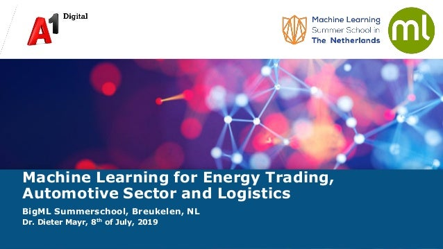 Machine Learning for Energy Trading, Automotive Sector and Logistics BigML Summerschool, Breukelen, NL Dr. Dieter Mayr, 8t...