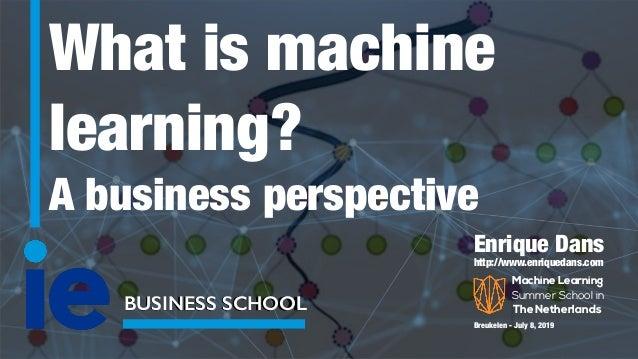 What is machine learning? A business perspective BUSINESS SCHOOL Enrique Dans http://www.enriquedans.com Breukelen - July ...