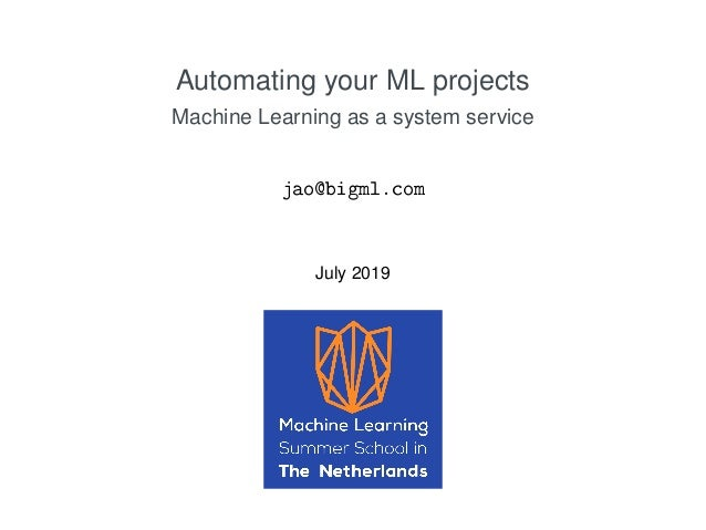 Automating your ML projects Machine Learning as a system service jao@bigml.com July 2019