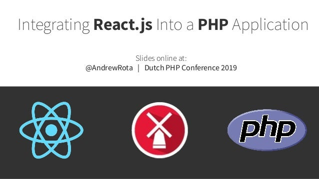 Integrating React.js Into a PHP Application Slides online at: @AndrewRota | Dutch PHP Conference 2019