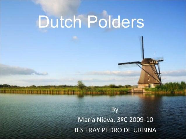 Dutch Polders                By     María Nieva. 3ºC 2009-10    IES FRAY PEDRO DE URBINA