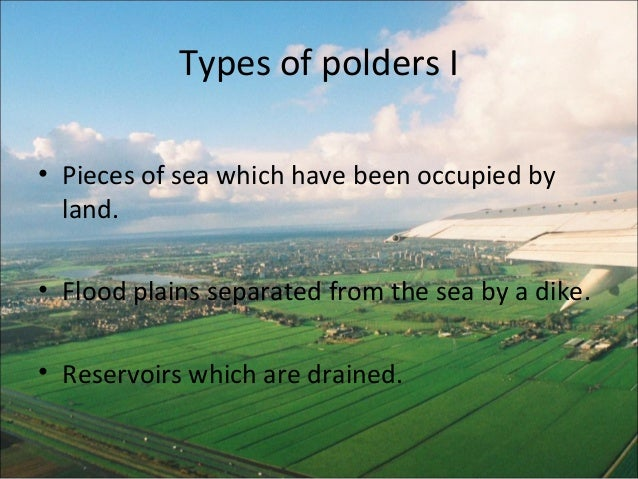 Types of polders I• Pieces of sea which have been occupied by  land.• Flood plains separated from the sea by a dike.• Rese...