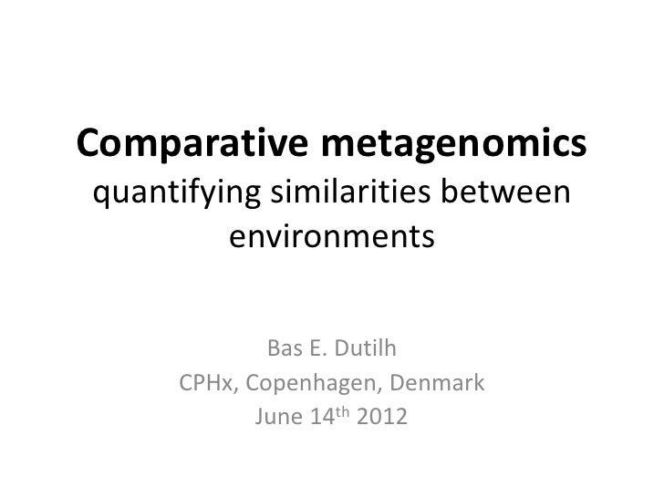 Comparative metagenomicsquantifying similarities between         environments             Bas E. Dutilh     CPHx, Copenhag...