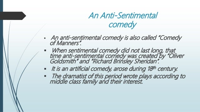 "anti sentimental comedy ""she stoops to conquer"" as an anti – sentimental comedy introduction: to know how 'she stoops to conquer' is an anti – sentimental comedy, we must know what is sentimental and anti."
