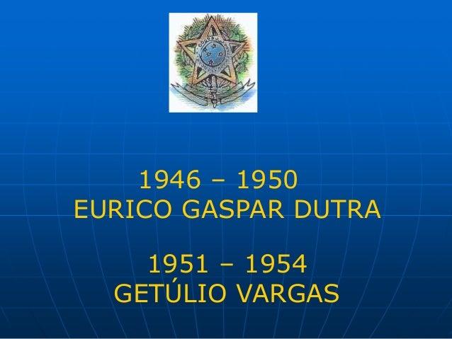 1946 – 1950 EURICO GASPAR DUTRA 1951 – 1954 GETÚLIO VARGAS
