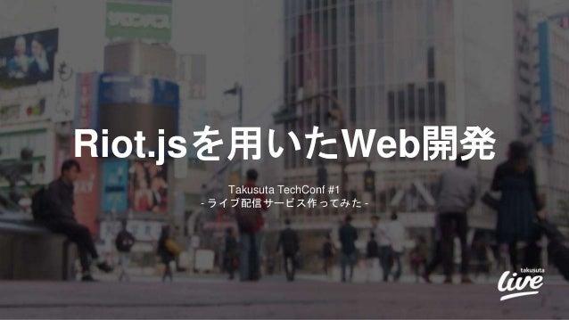 Riot.jsを用いたWeb開発 Takusuta TechConf #1 - ライブ配信サービス作ってみた -