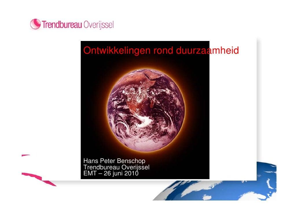 Ontwikkelingen rond duurzaamheid     Hans Peter Benschop Trendbureau Overijssel EMT – 26 juni 2010