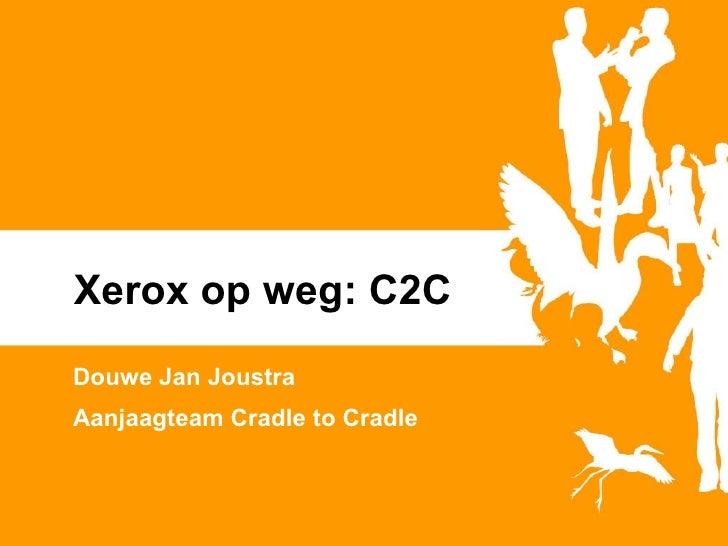 Xerox op weg: C2C Douwe Jan Joustra Aanjaagteam Cradle to Cradle