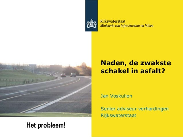 Naden, de zwakste schakel in asfalt? Jan Voskuilen Senior adviseur verhardingen Rijkswaterstaat Het probleem!