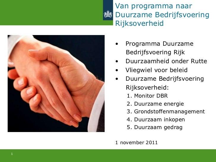 Van programma naar Duurzame Bedrijfsvoering  Rijksoverheid <ul><li>Programma Duurzame </li></ul><ul><li>Bedrijfsvoering Ri...