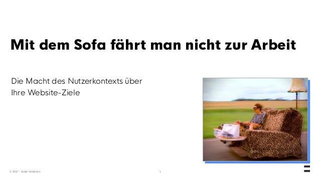 © 2017 - André Goldmann Mit dem Sofa fährt man nicht zur Arbeit Die Macht des Nutzerkontexts über Ihre Website-Ziele 1