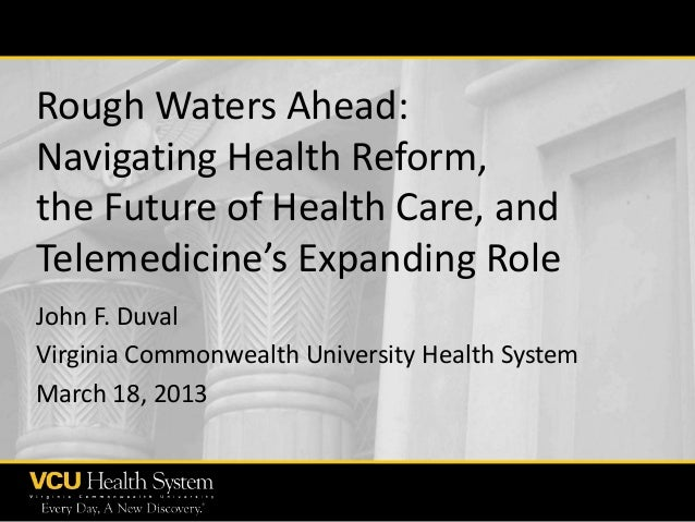 Rough Waters Ahead: Navigating Health Reform, the Future of Health Care, and Telemedicine's Expanding Role John F. Duval V...