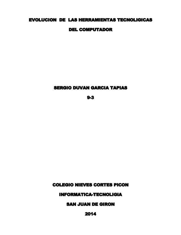 EVOLUCION DE LAS HERRAMIENTAS TECNOLIGICAS DEL COMPUTADOR  SERGIO DUVAN GARCIA TAPIAS 9-3  COLEGIO NIEVES CORTES PICON INF...