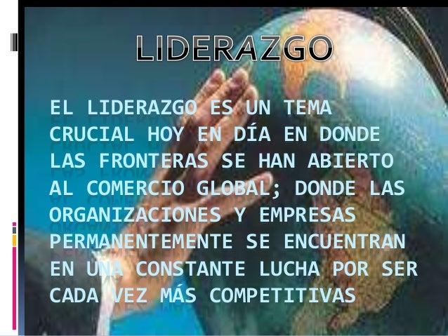 EL LIDERAZGO ES UN TEMA CRUCIAL HOY EN DÍA EN DONDE LAS FRONTERAS SE HAN ABIERTO AL COMERCIO GLOBAL; DONDE LAS ORGANIZACIO...
