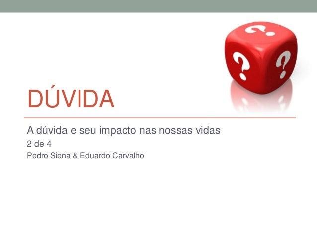 DÚVIDA A dúvida e seu impacto nas nossas vidas 2 de 4 Pedro Siena & Eduardo Carvalho