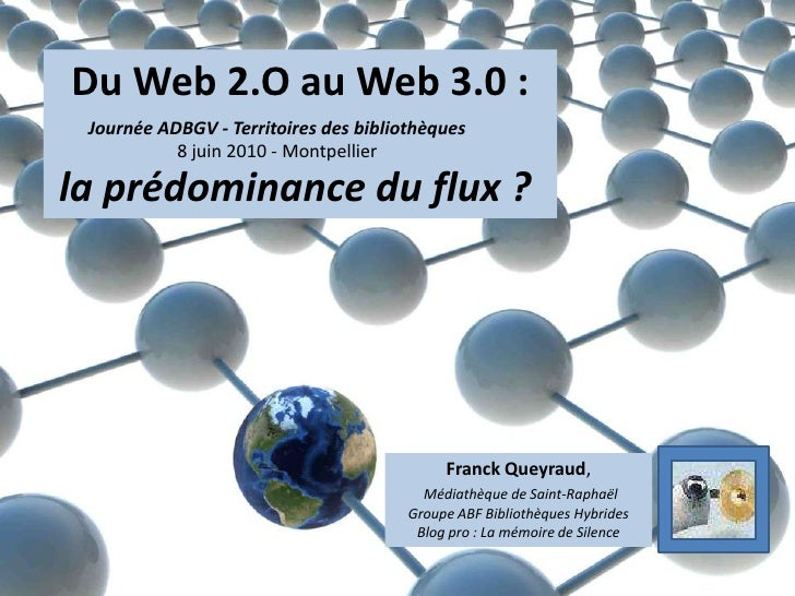 Du Web 2.O au Web 3.0 :<br />la prédominance du flux ? <br />Journée ADBGV - Territoires des bibliothèques<br />8 juin 201...